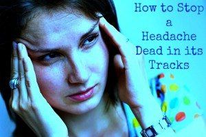 How to Stop a Headache Dead in its tracks